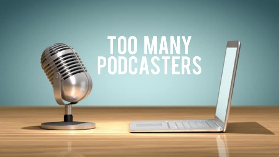 too many podcasters